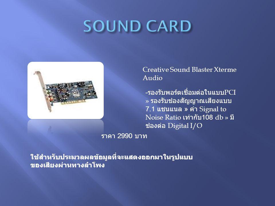 Creative Sound Blaster Xterme Audio ราคา 2990 บาท ใช้สำหรับประมวลผลข้อมูลที่จะแสดงออกมาในรูปแบบ ของเสียงผ่านทางลำโพง - รองรับพอร์ตเชื่อมต่อในแบบ PCI » รองรับช่องสัญญาณเสียงแบบ 7.1 แชนแนล » ค่า Signal to Noise Ratio เท่ากับ 108 db » มี ช่องต่อ Digital I/O