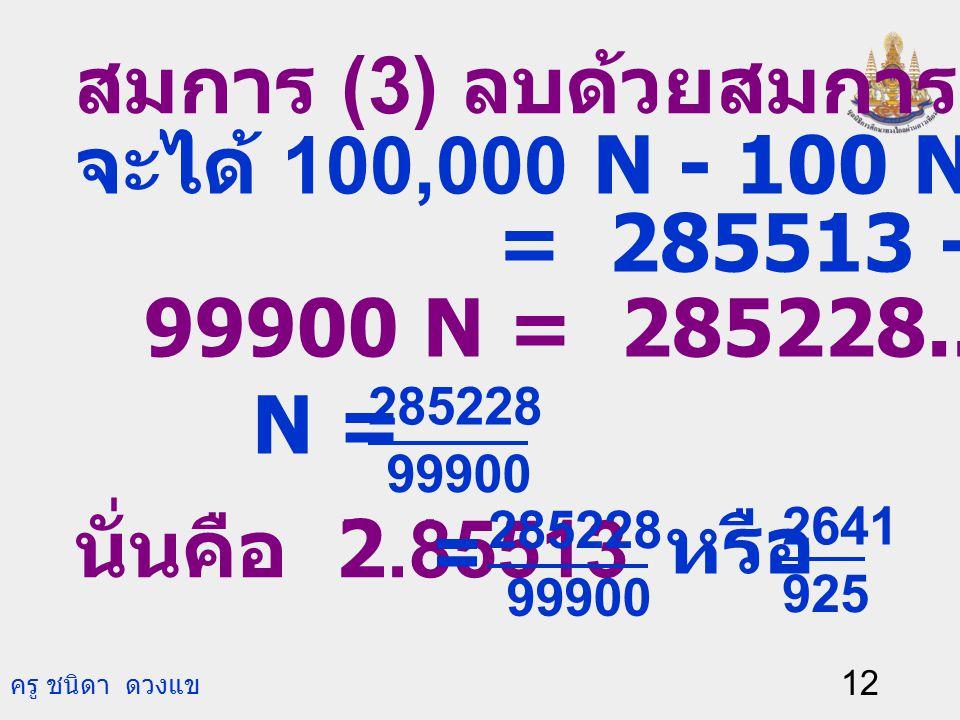 ครู ชนิดา ดวงแข 11 ตัวอย่างที่ 4 จงเขียน 2.85513 ให้อยู่ใน รูปเศษส่วน. วิธีทำ ให้ N = 2.85513.. ดังนั้น N = 2.85513513… (1) คูณสมการ (1) ด้วย 100 จะได