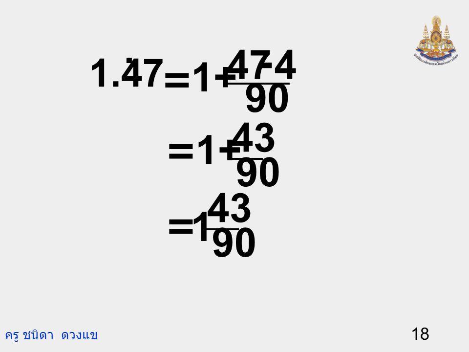 ครู ชนิดา ดวงแข 17 ตัวอย่างเช่น 0.234. = 990 232 495 116 = 990 2234 - =