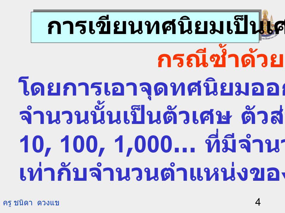 ครู ชนิดา ดวงแข 3 100 235 = 100 35 2 += 2.350. 1.3460. 1,000 1,346 = 1,000 346 1+= เขียนเป็น 2.35 เขียนเป็น 1.346