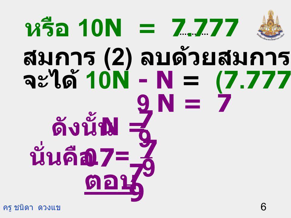 ครู ชนิดา ดวงแข 5 ตัวอย่า งที่ 1 กรณีที่ 2 ถ้าตัวเลขที่ซ้ำไม่ใช่ 0. ให้ N = 0.7. 0.7 ดังนั้น N = 0.777… (1) คูณทั้งสองข้างของ สมการ (1) ด้วย 10 จะได้