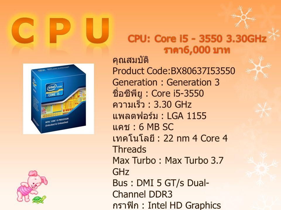คุณสมบัติ Product Code:BX80637I53550 Generation : Generation 3 ชื่อซีพียู : Core i5-3550 ความเร็ว : 3.30 GHz แพลตฟอร์ม : LGA 1155 แคช : 6 MB SC เทคโนโ