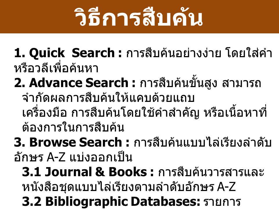 วิธีการสืบค้น 1. Quick Search : การสืบค้นอย่างง่าย โดยใส่คำ หรือวลีเพื่อค้นหา 2. Advance Search : การสืบค้นขั้นสูง สามารถ จำกัดผลการสืบค้นให้แคบด้วยแถ