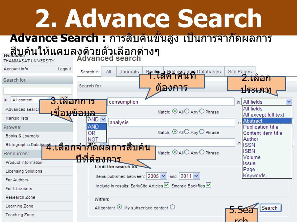 2. Advance Search 1. ใส่คำค้นที่ ต้องการ 3. เลือกการ เชื่อมข้อมูล 2. เลือก ประเภท 4. เลือกจำกัดผลการสืบค้น ปีที่ต้องการ 5.Sea rch Advance Search : การ