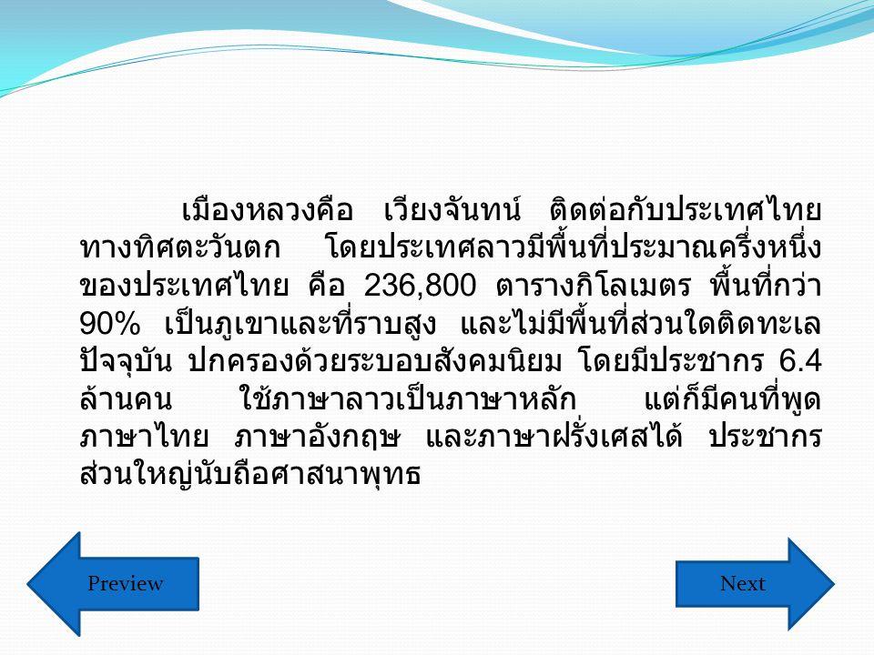 เมืองหลวงคือ เวียงจันทน์ ติดต่อกับประเทศไทย ทางทิศตะวันตก โดยประเทศลาวมีพื้นที่ประมาณครึ่งหนึ่ง ของประเทศไทย คือ 236,800 ตารางกิโลเมตร พื้นที่กว่า 90% เป็นภูเขาและที่ราบสูง และไม่มีพื้นที่ส่วนใดติดทะเล ปัจจุบัน ปกครองด้วยระบอบสังคมนิยม โดยมีประชากร 6.4 ล้านคน ใช้ภาษาลาวเป็นภาษาหลัก แต่ก็มีคนที่พูด ภาษาไทย ภาษาอังกฤษ และภาษาฝรั่งเศสได้ ประชากร ส่วนใหญ่นับถือศาสนาพุทธ Next Preview