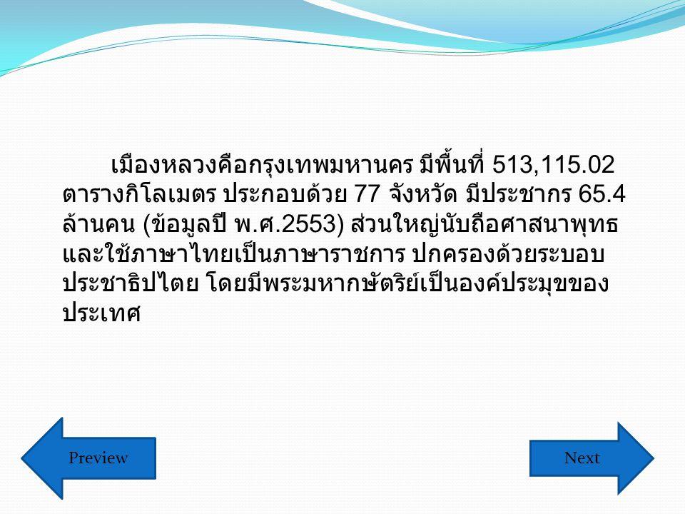 เมืองหลวงคือกรุงเทพมหานคร มีพื้นที่ 513,115.02 ตารางกิโลเมตร ประกอบด้วย 77 จังหวัด มีประชากร 65.4 ล้านคน ( ข้อมูลปี พ.