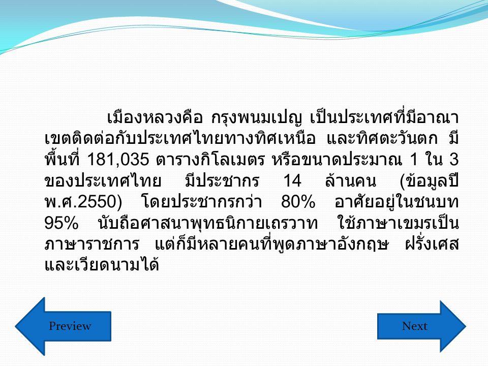 เมืองหลวงคือ กรุงพนมเปญ เป็นประเทศที่มีอาณา เขตติดต่อกับประเทศไทยทางทิศเหนือ และทิศตะวันตก มี พื้นที่ 181,035 ตารางกิโลเมตร หรือขนาดประมาณ 1 ใน 3 ของประเทศไทย มีประชากร 14 ล้านคน ( ข้อมูลปี พ.