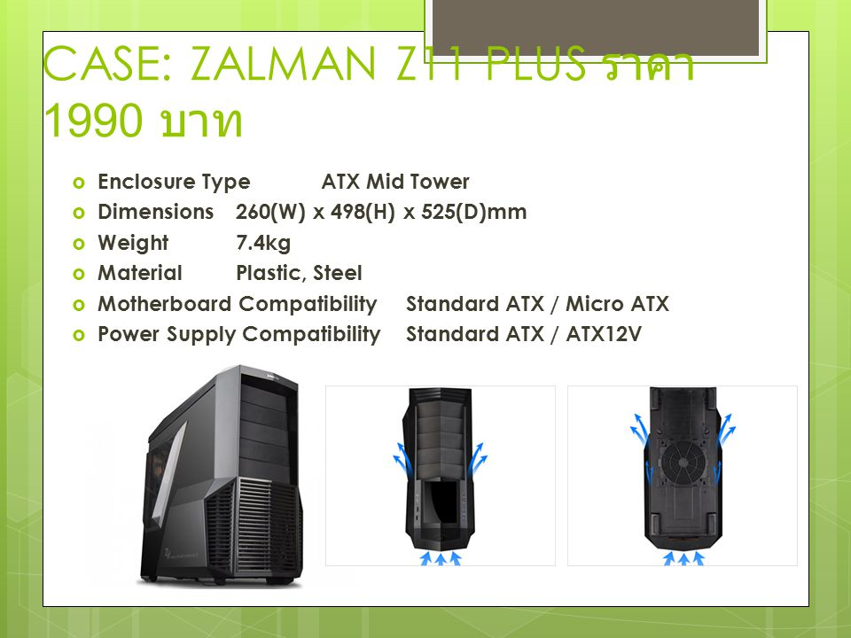 CASE: ZALMAN Z11 PLUS ราคา 1990 บาท  Enclosure TypeATX Mid Tower  Dimensions260(W) x 498(H) x 525(D)mm  Weight7.4kg  MaterialPlastic, Steel  Moth