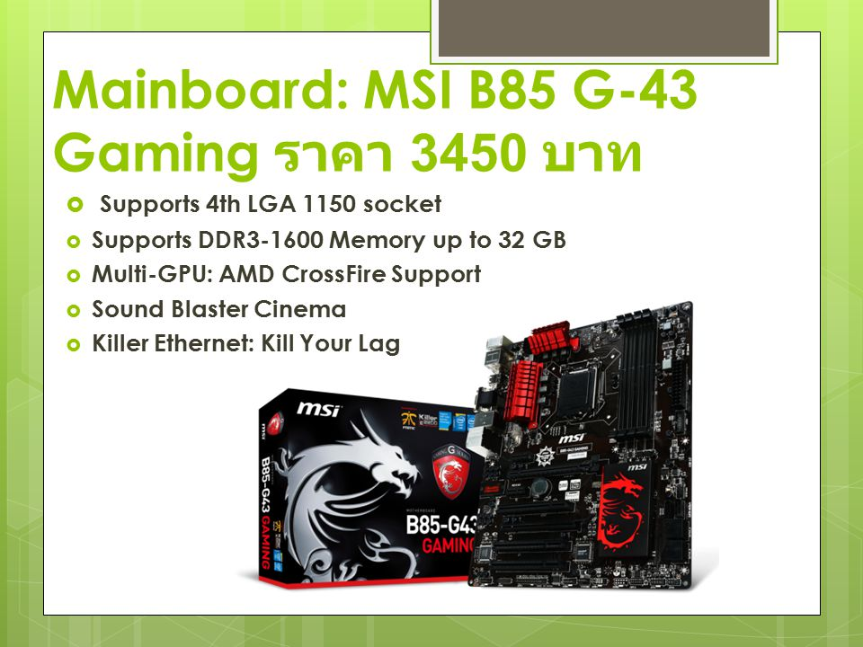 Mainboard: MSI B85 G-43 Gaming ราคา 3450 บาท  Supports 4th LGA 1150 socket  Supports DDR3-1600 Memory up to 32 GB  Multi-GPU: AMD CrossFire Support