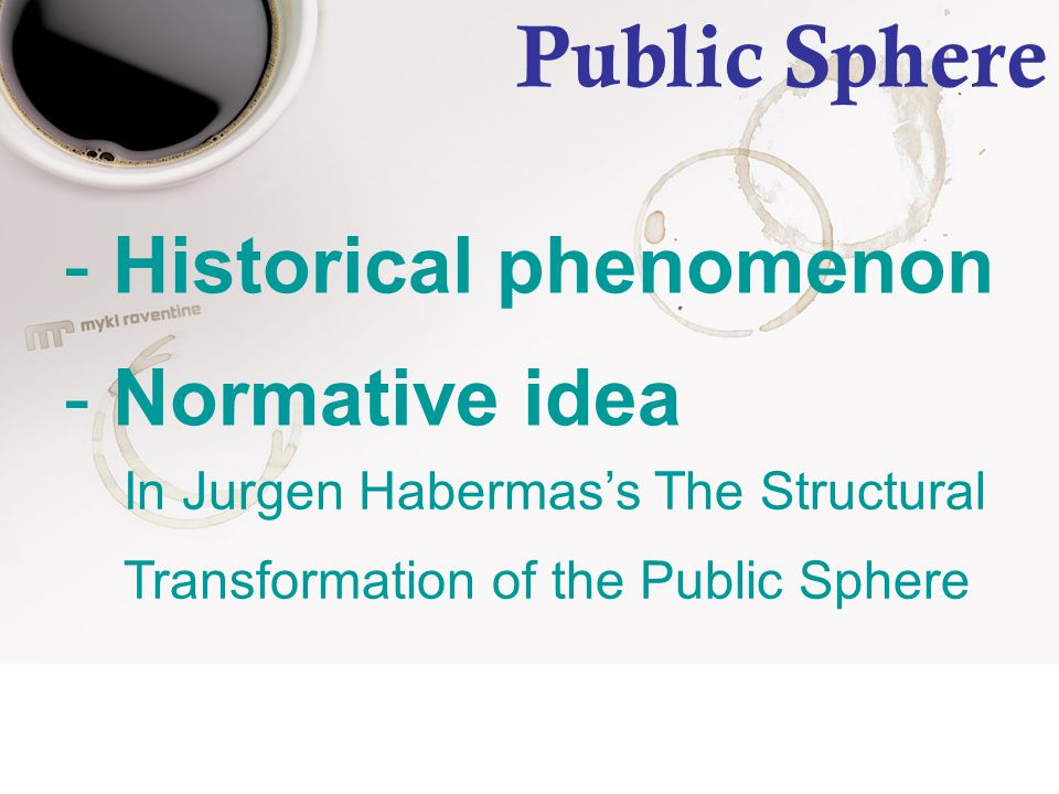 Public Sphere - Historical phenomenon - Normative idea In Jurgen Habermas's The Structural Transformation of the Public Sphere