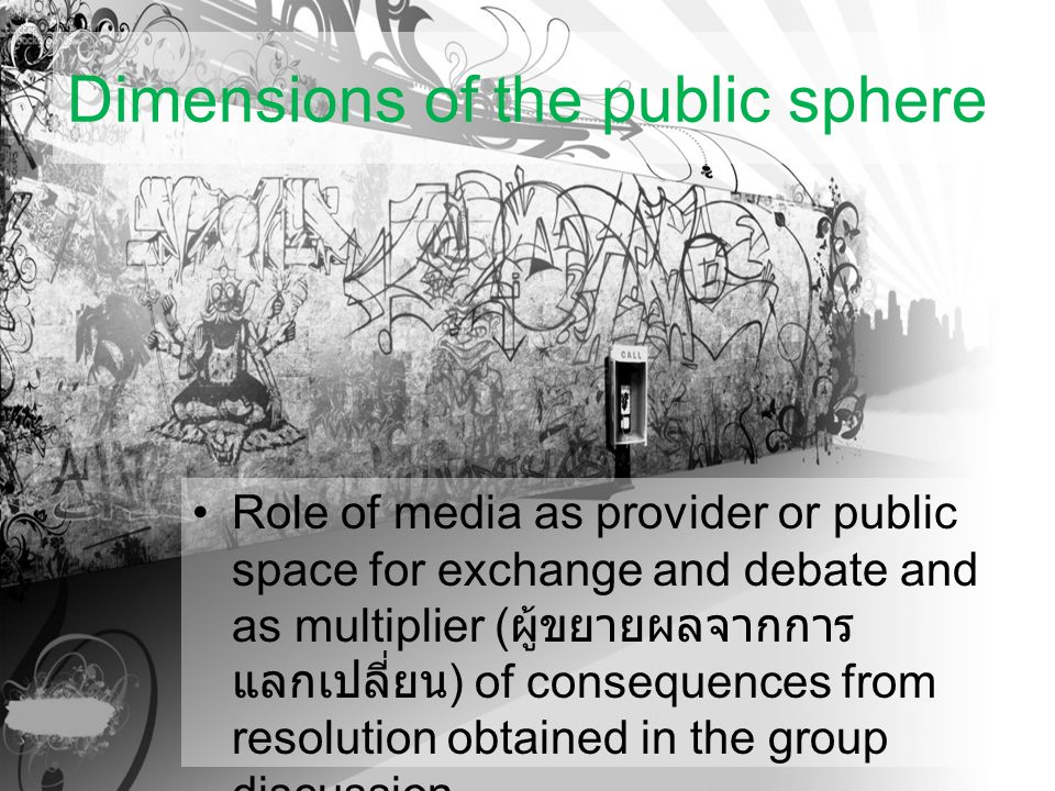Dimensions of the public sphere Role of media as provider or public space for exchange and debate and as multiplier ( ผู้ขยายผลจากการ แลกเปลี่ยน ) of consequences from resolution obtained in the group discussion