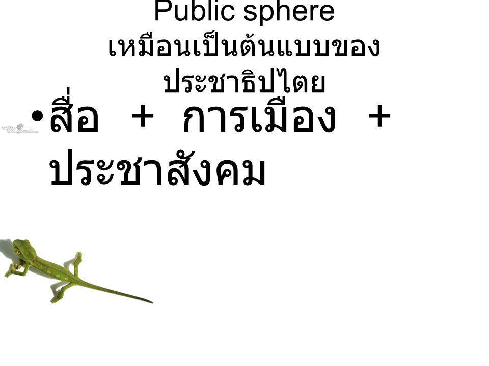 Public sphere เหมือนเป็นต้นแบบของ ประชาธิปไตย สื่อ + การเมือง + ประชาสังคม