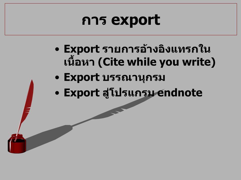 การ export Export รายการอ้างอิงแทรกใน เนื้อหา (Cite while you write) Export บรรณานุกรม Export สู่โปรแกรม endnote