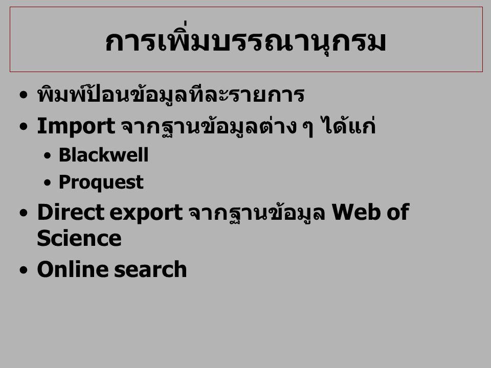 การเพิ่มบรรณานุกรม พิมพ์ป้อนข้อมูลทีละรายการ Import จากฐานข้อมูลต่าง ๆ ได้แก่ Blackwell Proquest Direct export จากฐานข้อมูล Web of Science Online sear