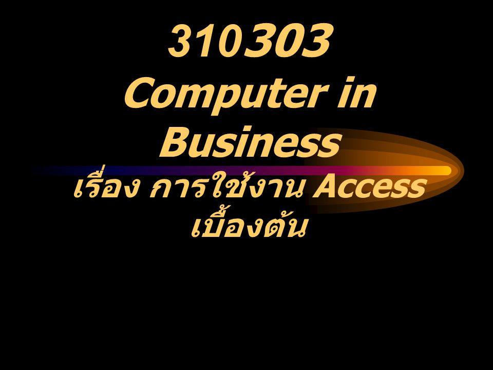 310303 Computer in Business เรื่อง การใช้งาน Access เบื้องต้น