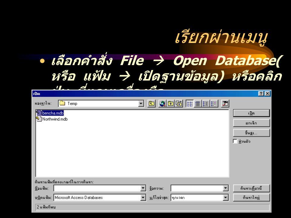 เรียกผ่านเมนู เลือกคำสั่ง File  Open Database( หรือ แฟ้ม  เปิดฐานข้อมูล ) หรือคลิก ปุ่ม ที่แถบเครื่องมือ