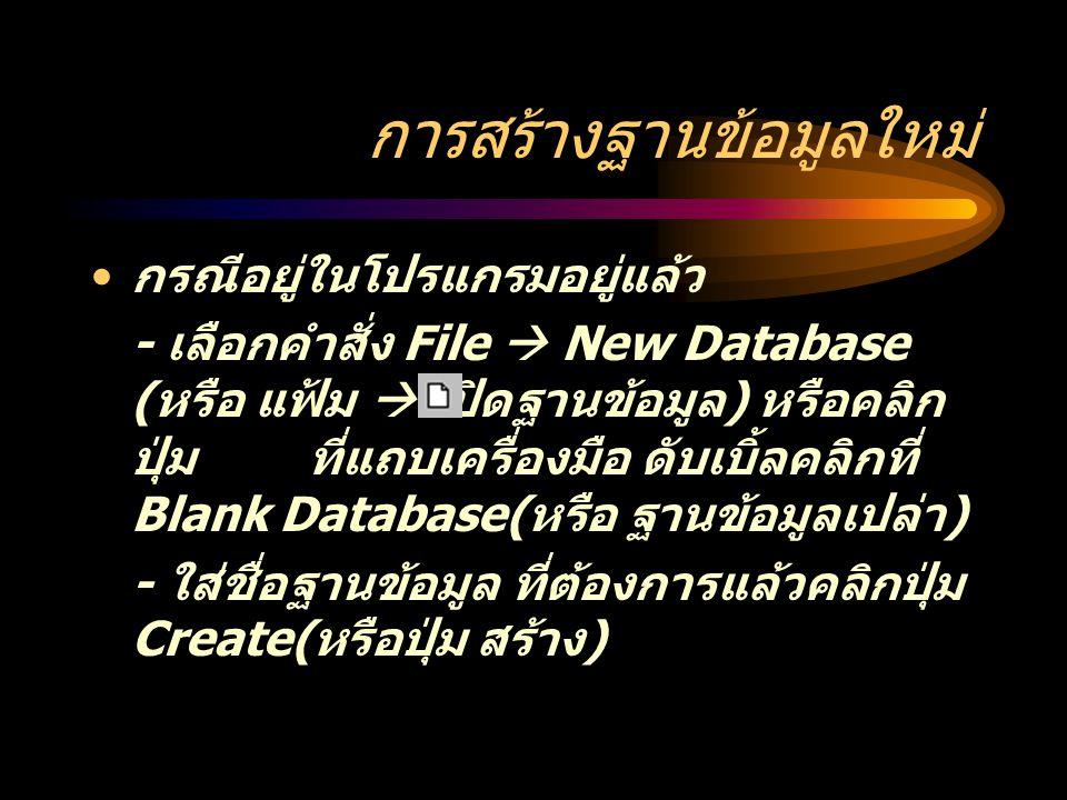 การสร้างฐานข้อมูลใหม่ กรณีอยู่ในโปรแกรมอยู่แล้ว - เลือกคำสั่ง File  New Database ( หรือ แฟ้ม  เปิดฐานข้อมูล ) หรือคลิก ปุ่ม ที่แถบเครื่องมือ ดับเบิ้ลคลิกที่ Blank Database( หรือ ฐานข้อมูลเปล่า ) - ใส่ชื่อฐานข้อมูล ที่ต้องการแล้วคลิกปุ่ม Create( หรือปุ่ม สร้าง )