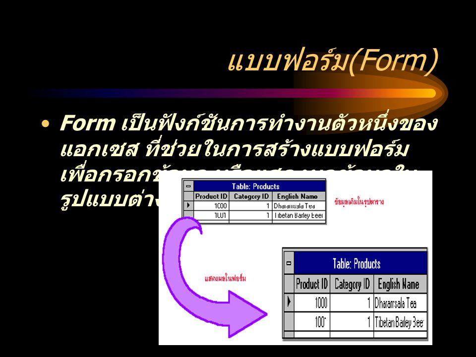 แบบฟอร์ม (Form) Form เป็นฟังก์ชันการทำงานตัวหนึ่งของ แอกเซส ที่ช่วยในการสร้างแบบฟอร์ม เพื่อกรอกข้อมูล หรือแสดงผลข้อมูลใน รูปแบบต่างๆ