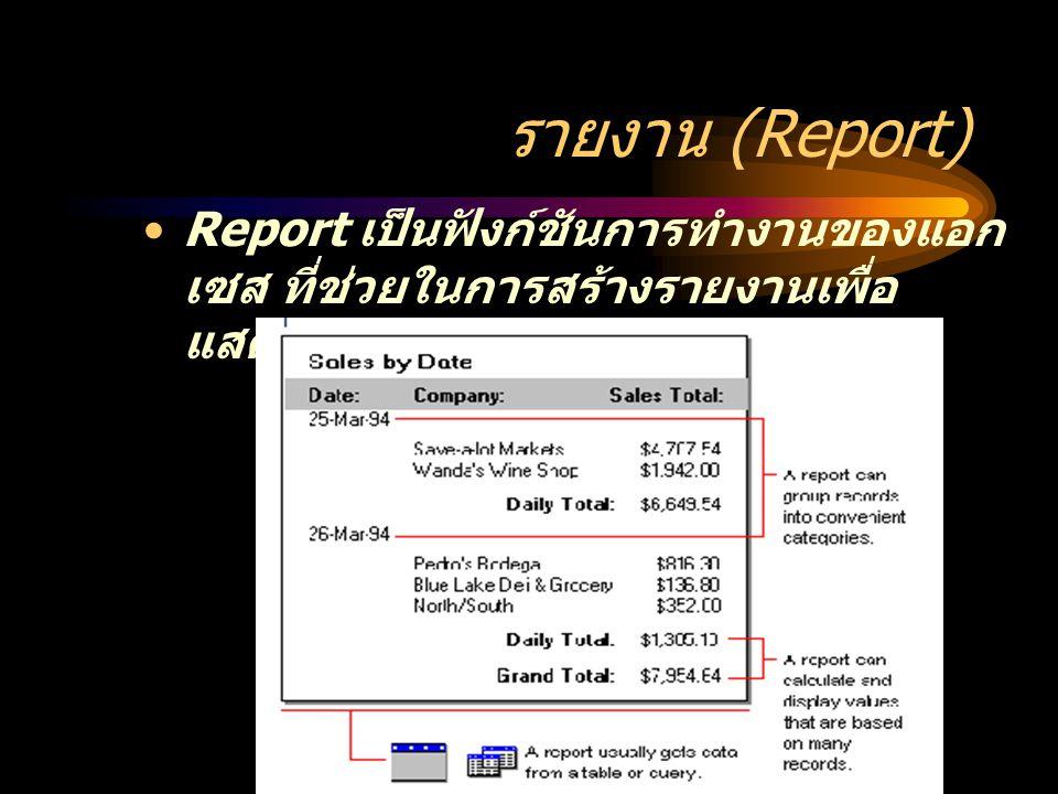 รายงาน (Report) Report เป็นฟังก์ชันการทำงานของแอก เซส ที่ช่วยในการสร้างรายงานเพื่อ แสดงผลข้อมูลในรูปแบบต่างๆ