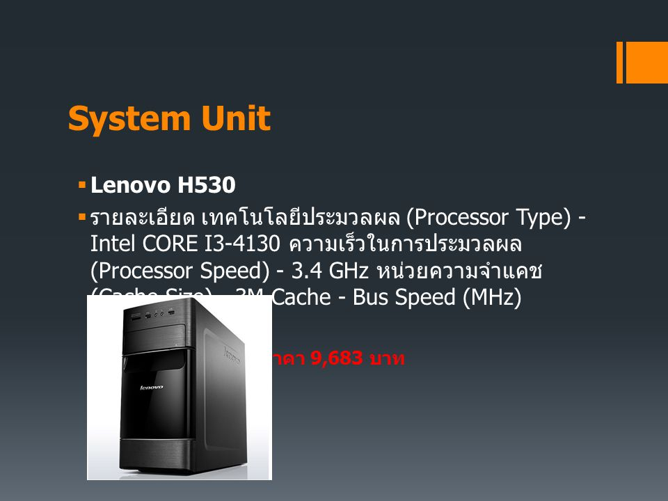 System Unit  Lenovo H530  รายละเอียด เทคโนโลยีประมวลผล (Processor Type) - Intel CORE I3-4130 ความเร็วในการประมวลผล (Processor Speed) - 3.4 GHz หน่วย