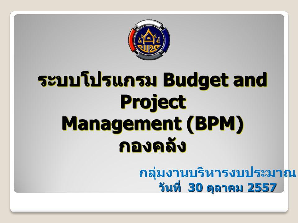 ระบบโปรแกรม Budget and Project Management (BPM) กองคลัง ระบบโปรแกรม Budget and Project Management (BPM) กองคลัง กลุ่มงานบริหารงบประมาณ วันที่ 30 ตุลาคม 2557