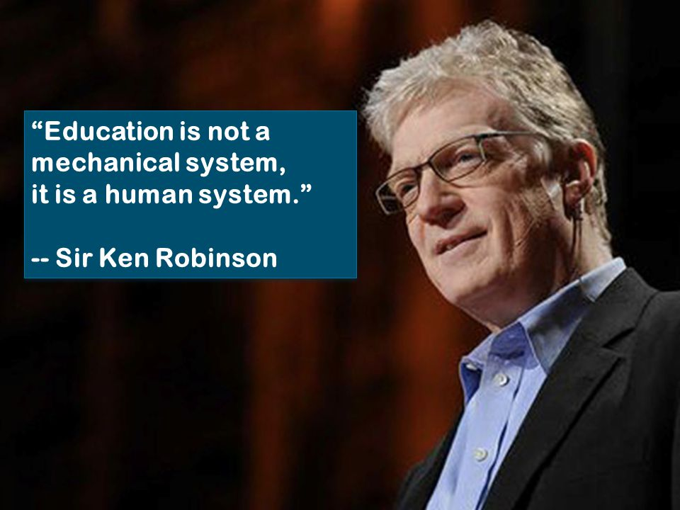 Education is not a mechanical system, it is a human system. -- Sir Ken Robinson Education is not a mechanical system, it is a human system. -- Sir Ken Robinson