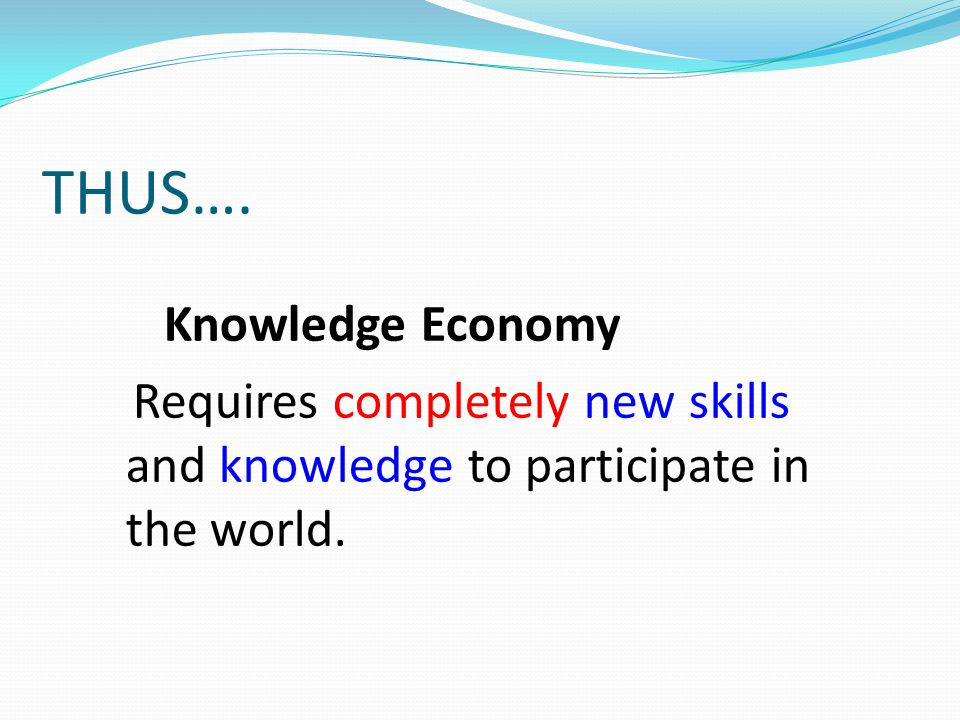 THUS…. Knowledge Economy Requires completely new skills and knowledge to participate in the world.