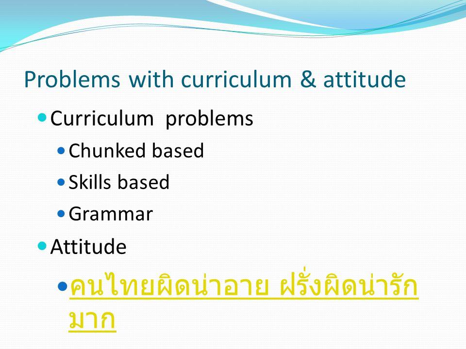 Problems with curriculum & attitude Curriculum problems Chunked based Skills based Grammar Attitude คนไทยผิดน่าอาย ฝรั่งผิดน่ารัก มาก คนไทยผิดน่าอาย ฝ