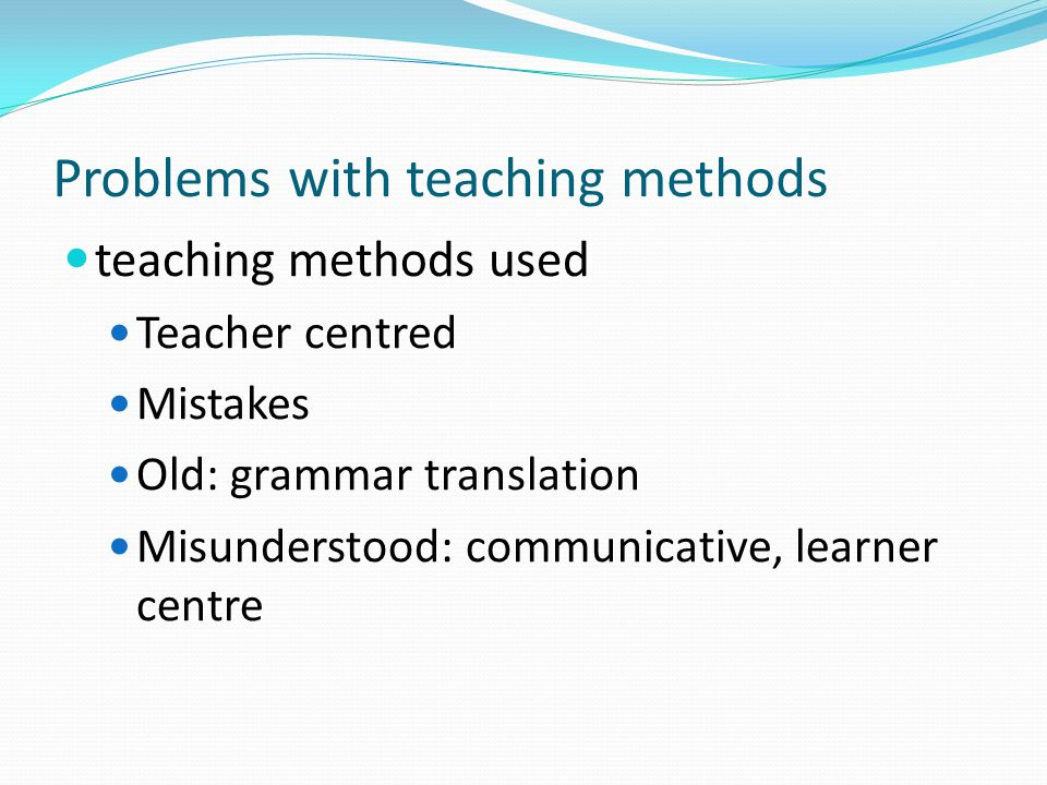 Problems with teaching methods teaching methods used Teacher centred Mistakes Old: grammar translation Misunderstood: communicative, learner centre