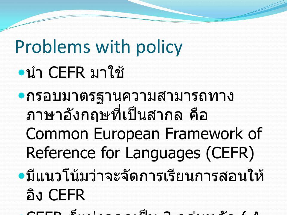 Problems with policy นำ CEFR มาใช้ กรอบมาตรฐานความสามารถทาง ภาษาอังกฤษที่เป็นสากล คือ Common European Framework of Reference for Languages (CEFR) มีแน