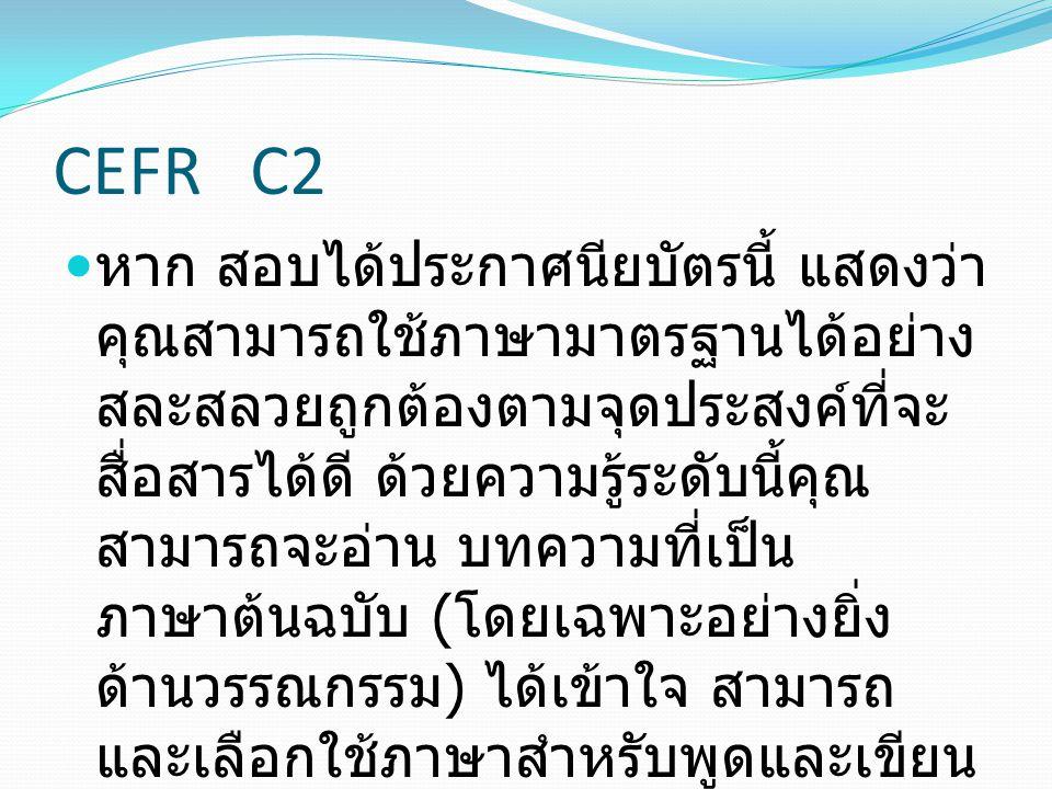 CEFR C2 หาก สอบได้ประกาศนียบัตรนี้ แสดงว่า คุณสามารถใช้ภาษามาตรฐานได้อย่าง สละสลวยถูกต้องตามจุดประสงค์ที่จะ สื่อสารได้ดี ด้วยความรู้ระดับนี้คุณ สามารถ