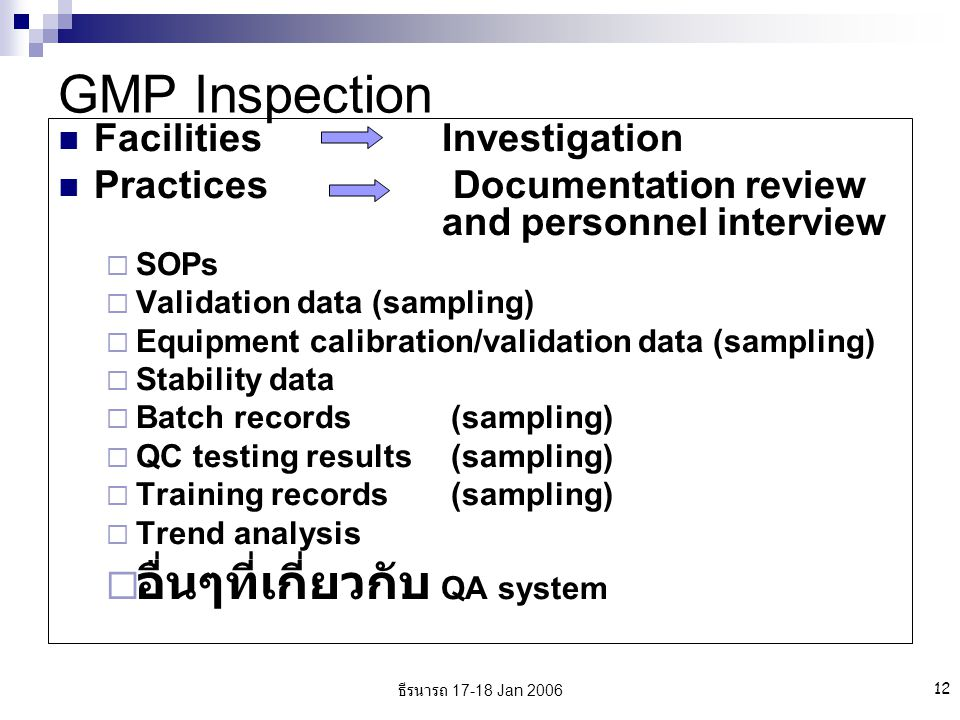 ธีรนารถ 17-18 Jan 2006 12 GMP Inspection FacilitiesInvestigation Practices Documentation review and personnel interview  SOPs  Validation data (sampling)  Equipment calibration/validation data (sampling)  Stability data  Batch records (sampling)  QC testing results (sampling)  Training records (sampling)  Trend analysis  อื่นๆที่เกี่ยวกับ QA system