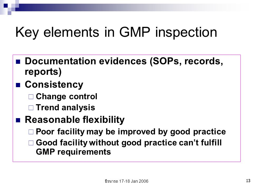 ธีรนารถ 17-18 Jan 2006 13 Key elements in GMP inspection Documentation evidences (SOPs, records, reports) Consistency  Change control  Trend analysis Reasonable flexibility  Poor facility may be improved by good practice  Good facility without good practice can't fulfill GMP requirements