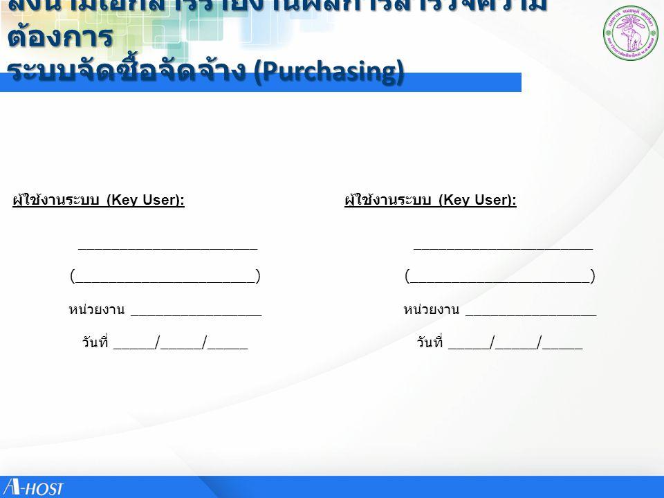 ลงนามเอกสารรายงานผลการสำรวจความ ต้องการ ระบบจัดซื้อจัดจ้าง (Purchasing) ผู้ใช้งานระบบ (Key User): ______________________ ผู้ใช้งานระบบ (Key User): (__