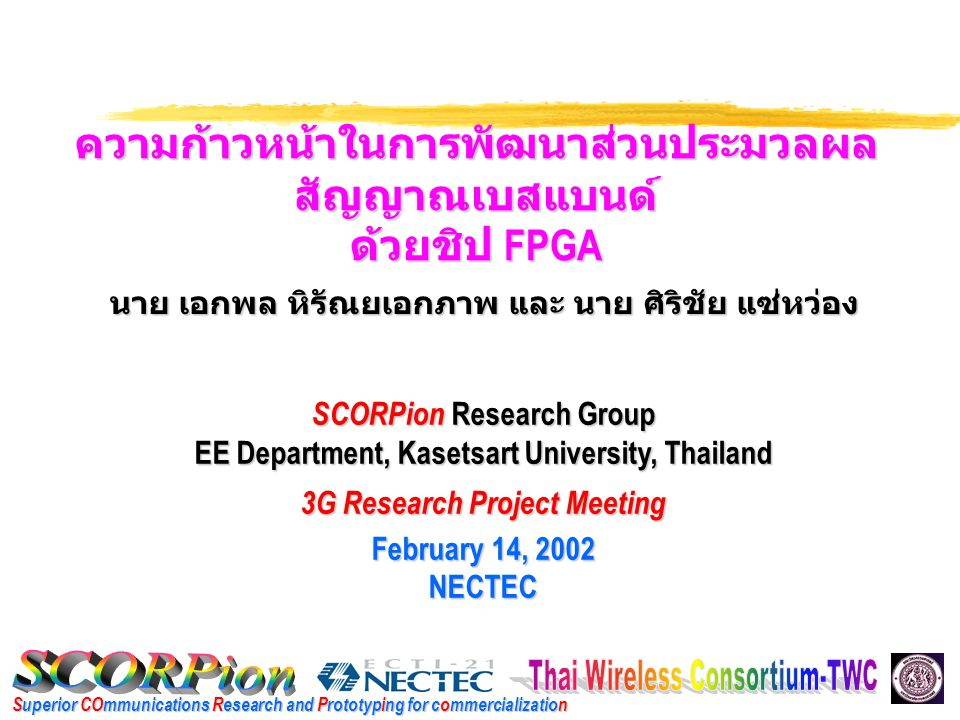 Superior COmmunications Research and Prototyping for commercialization ความก้าวหน้าในการพัฒนาส่วนประมวลผล สัญญาณเบสแบนด์ ด้วยชิป FPGA SCORPion Research Group EE Department, Kasetsart University, Thailand 3G Research Project Meeting February 14, 2002 NECTEC นาย เอกพล หิรัณยเอกภาพ และ นาย ศิริชัย แซ่หว่อง
