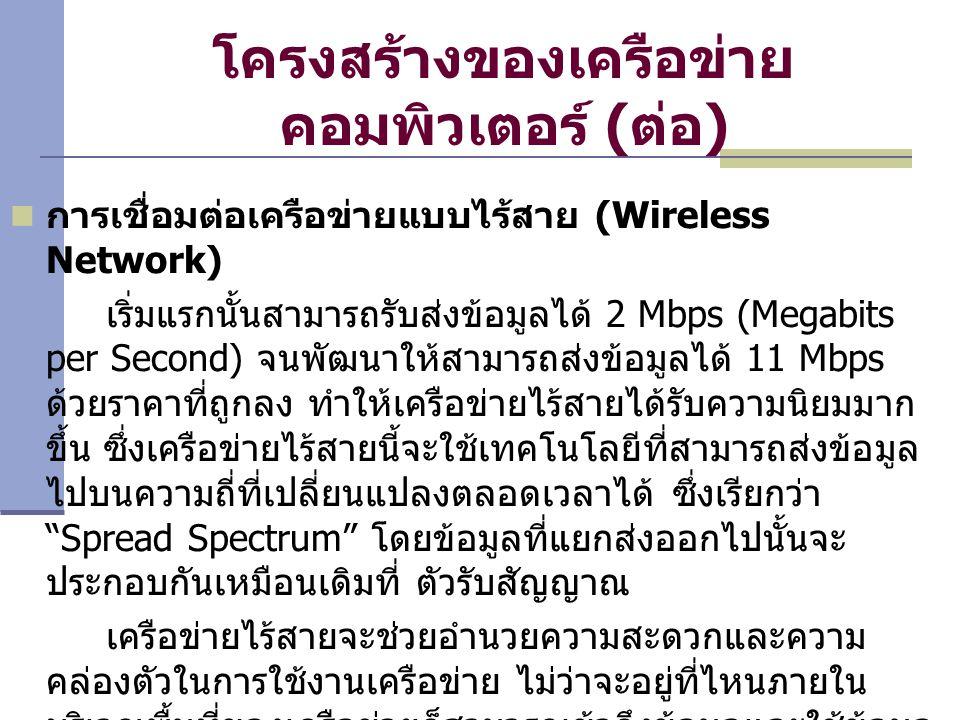 โครงสร้างของเครือข่าย คอมพิวเตอร์ (ต่อ) การเชื่อมต่อเครือข่ายแบบไร้สาย (Wireless Network) เริ่มแรกนั้นสามารถรับส่งข้อมูลได้ 2 Mbps (Megabits per Second) จนพัฒนาให้สามารถส่งข้อมูลได้ 11 Mbps ด้วยราคาที่ถูกลง ทำให้เครือข่ายไร้สายได้รับความนิยมมาก ขึ้น ซึ่งเครือข่ายไร้สายนี้จะใช้เทคโนโลยีที่สามารถส่งข้อมูล ไปบนความถี่ที่เปลี่ยนแปลงตลอดเวลาได้ ซึ่งเรียกว่า Spread Spectrum โดยข้อมูลที่แยกส่งออกไปนั้นจะ ประกอบกันเหมือนเดิมที่ ตัวรับสัญญาณ เครือข่ายไร้สายจะช่วยอำนวยความสะดวกและความ คล่องตัวในการใช้งานเครือข่าย ไม่ว่าจะอยู่ที่ไหนภายใน บริเวณพื้นที่ของเครือข่ายก็สามารถเข้าถึงข้อมูลและใช้ข้อมูล ได้อย่างเต็มที่เช่นเดียวกับเครือข่ายปกติ