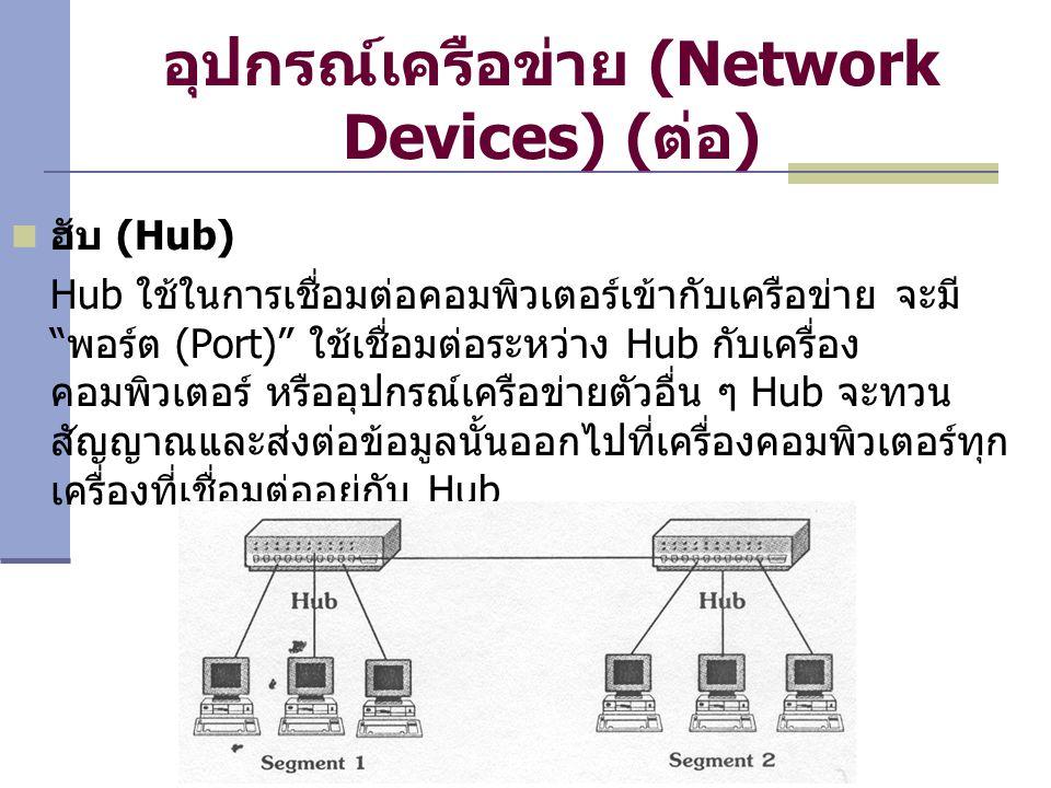 อุปกรณ์เครือข่าย (Network Devices) ( ต่อ ) ฮับ (Hub) Hub ใช้ในการเชื่อมต่อคอมพิวเตอร์เข้ากับเครือข่าย จะมี พอร์ต (Port) ใช้เชื่อมต่อระหว่าง Hub กับเครื่อง คอมพิวเตอร์ หรืออุปกรณ์เครือข่ายตัวอื่น ๆ Hub จะทวน สัญญาณและส่งต่อข้อมูลนั้นออกไปที่เครื่องคอมพิวเตอร์ทุก เครื่องที่เชื่อมต่ออยู่กับ Hub