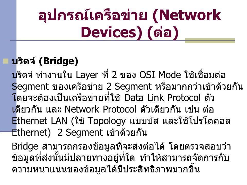 อุปกรณ์เครือข่าย (Network Devices) ( ต่อ ) บริดจ์ (Bridge) บริดจ์ ทำงานใน Layer ที่ 2 ของ OSI Mode ใช้เชื่อมต่อ Segment ของเครือข่าย 2 Segment หรือมากกว่าเข้าด้วยกัน โดยจะต้องเป็นเครือข่ายที่ใช้ Data Link Protocol ตัว เดียวกัน และ Network Protocol ตัวเดียวกัน เช่น ต่อ Ethernet LAN ( ใช้ Topology แบบบัส และใช้โปรโตคอล Ethernet) 2 Segment เข้าด้วยกัน Bridge สามารถกรองข้อมูลที่จะส่งต่อได้ โดยตรวจสอบว่า ข้อมูลที่ส่งนั้นมีปลายทางอยู่ที่ใด ทำให้สามารถจัดการกับ ความหนาแน่นของข้อมูลได้มีประสิทธิภาพมากขึ้น