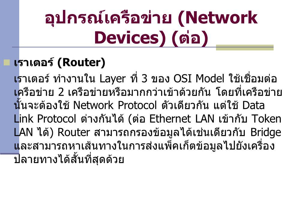 อุปกรณ์เครือข่าย (Network Devices) ( ต่อ ) เราเตอร์ (Router) เราเตอร์ ทำงานใน Layer ที่ 3 ของ OSI Model ใช้เชื่อมต่อ เครือข่าย 2 เครือข่ายหรือมากกว่าเข้าด้วยกัน โดยที่เครือข่าย นั้นจะต้องใช้ Network Protocol ตัวเดียวกัน แต่ใช้ Data Link Protocol ต่างกันได้ ( ต่อ Ethernet LAN เข้ากับ Token LAN ได้ ) Router สามารถกรองข้อมูลได้เช่นเดียวกับ Bridge และสามารถหาเส้นทางในการส่งแพ็คเก็ตข้อมูลไปยังเครื่อง ปลายทางได้สั้นที่สุดด้วย