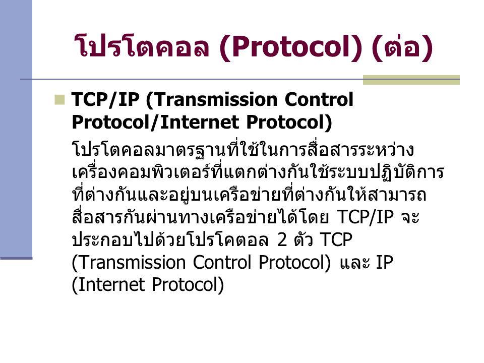 โปรโตคอล (Protocol) ( ต่อ ) TCP/IP (Transmission Control Protocol/Internet Protocol) โปรโตคอลมาตรฐานที่ใช้ในการสื่อสารระหว่าง เครื่องคอมพิวเตอร์ที่แตกต่างกันใช้ระบบปฏิบัติการ ที่ต่างกันและอยู่บนเครือข่ายที่ต่างกันให้สามารถ สื่อสารกันผ่านทางเครือข่ายได้โดย TCP/IP จะ ประกอบไปด้วยโปรโคตอล 2 ตัว TCP (Transmission Control Protocol) และ IP (Internet Protocol)