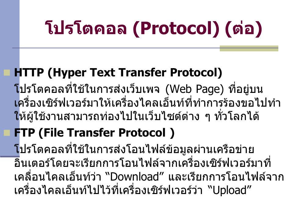 โปรโตคอล (Protocol) ( ต่อ ) HTTP (Hyper Text Transfer Protocol) โปรโตคอลที่ใช้ในการส่งเว็บเพจ (Web Page) ที่อยู่บน เครื่องเซิร์ฟเวอร์มาให้เครื่องไคลเอ็นท์ที่ทำการร้องขอไปทำ ให้ผู้ใช้งานสามารถท่องไปในเว็บไซต์ต่าง ๆ ทั่วโลกได้ FTP (File Transfer Protocol ) โปรโตคอลที่ใช้ในการส่งโอนไฟล์ข้อมูลผ่านเครือข่าย อินเตอร์โดยจะเรียกการโอนไฟล์จากเครื่องเซิร์ฟเวอร์มาที่ เคลื่อนไคลเอ็นท์ว่า Download และเรียกการโอนไฟล์จาก เครื่องไคลเอ็นท์ไปไว้ที่เครื่องเซิร์ฟเวอร์ว่า Upload