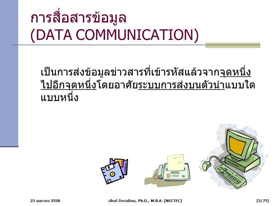 23 เมษายน 2558 วสันต์ ภัทรอธิคม, Ph.D., M.B.A. (NECTEC) [5/75] การสื่อสารข้อมูล (DATA COMMUNICATION) เป็นการส่งข้อมูลข่าวสารที่เข้ารหัสแล้วจากจุดหนึ่ง