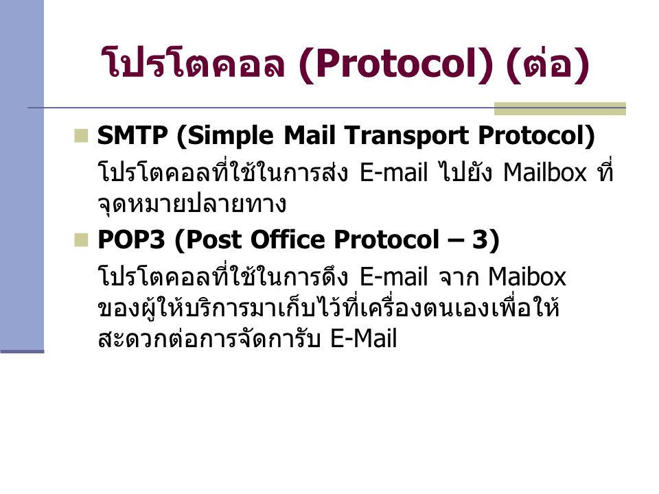 โปรโตคอล (Protocol) ( ต่อ ) SMTP (Simple Mail Transport Protocol) โปรโตคอลที่ใช้ในการส่ง E-mail ไปยัง Mailbox ที่ จุดหมายปลายทาง POP3 (Post Office Protocol – 3) โปรโตคอลที่ใช้ในการดึง E-mail จาก Maibox ของผู้ให้บริการมาเก็บไว้ที่เครื่องตนเองเพื่อให้ สะดวกต่อการจัดการับ E-Mail