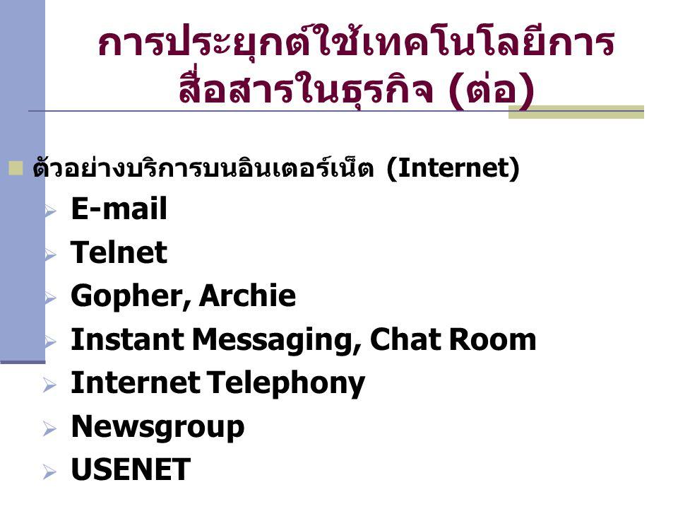 การประยุกต์ใช้เทคโนโลยีการ สื่อสารในธุรกิจ (ต่อ) ตัวอย่างบริการบนอินเตอร์เน็ต (Internet)  E-mail  Telnet  Gopher, Archie  Instant Messaging, Chat Room  Internet Telephony  Newsgroup  USENET