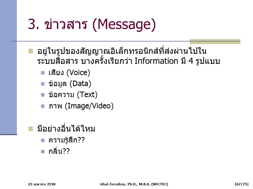 23 เมษายน 2558 วสันต์ ภัทรอธิคม, Ph.D., M.B.A. (NECTEC) [67/75] 3. ข่าวสาร (Message) อยู่ในรูปของสัญญาณอิเล็กทรอนิกส์ที่ส่งผ่านไปใน ระบบสื่อสาร บางครั
