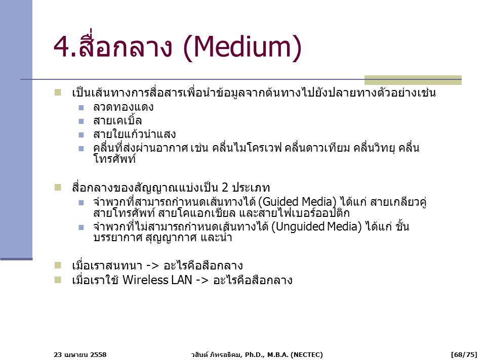 23 เมษายน 2558 วสันต์ ภัทรอธิคม, Ph.D., M.B.A. (NECTEC) [68/75] 4.สื่อกลาง (Medium) เป็นเส้นทางการสื่อสารเพื่อนำข้อมูลจากต้นทางไปยังปลายทางตัวอย่างเช่