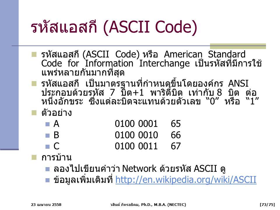 23 เมษายน 2558 วสันต์ ภัทรอธิคม, Ph.D., M.B.A. (NECTEC) [73/75] รหัสแอสกี (ASCII Code) รหัสแอสกี (ASCII Code) หรือ American Standard Code for Informat