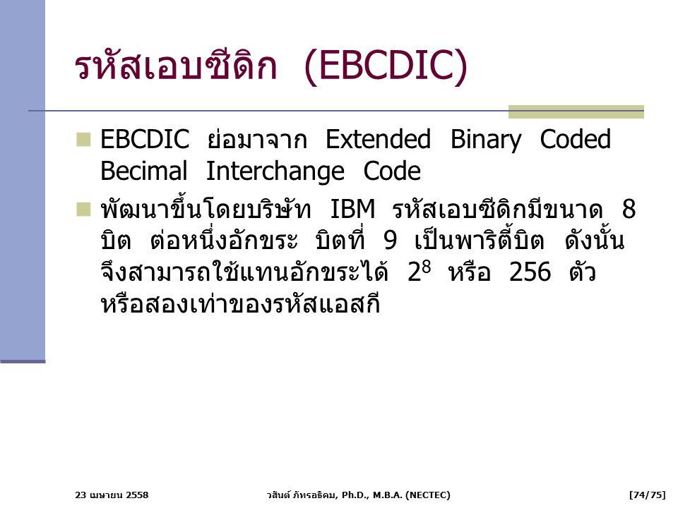 23 เมษายน 2558 วสันต์ ภัทรอธิคม, Ph.D., M.B.A. (NECTEC) [74/75] รหัสเอบซีดิก (EBCDIC) EBCDIC ย่อมาจาก Extended Binary Coded Becimal Interchange Code พ