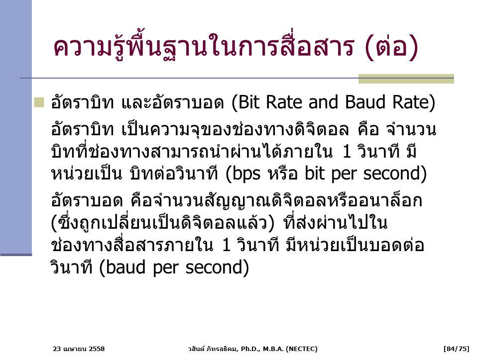 23 เมษายน 2558 วสันต์ ภัทรอธิคม, Ph.D., M.B.A. (NECTEC) [84/75] ความรู้พื้นฐานในการสื่อสาร (ต่อ) อัตราบิท และอัตราบอด (Bit Rate and Baud Rate) อัตราบิ