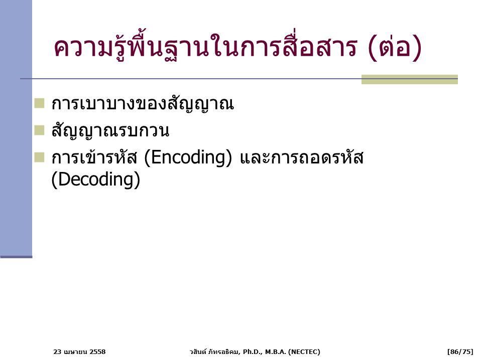 23 เมษายน 2558 วสันต์ ภัทรอธิคม, Ph.D., M.B.A. (NECTEC) [86/75] ความรู้พื้นฐานในการสื่อสาร (ต่อ) การเบาบางของสัญญาณ สัญญาณรบกวน การเข้ารหัส (Encoding)